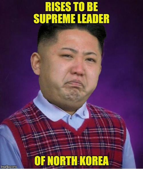 Careful what you wish for! | RISES TO BE SUPREME LEADER OF NORTH KOREA | image tagged in bad luck kim jong un,north korea,supreme leader | made w/ Imgflip meme maker