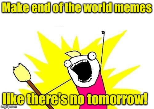 X All The Y Meme | Make end of the world memes like there's no tomorrow! | image tagged in memes,x all the y | made w/ Imgflip meme maker