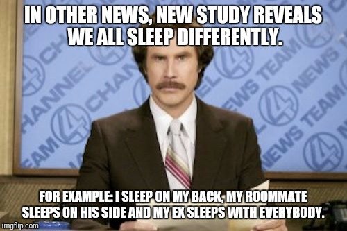 Alot Of Research Was Conducted. The Number One Answer To Our Question Was: What The Hell Are You Doing In My Room? | IN OTHER NEWS, NEW STUDY REVEALS WE ALL SLEEP DIFFERENTLY. FOR EXAMPLE: I SLEEP ON MY BACK, MY ROOMMATE SLEEPS ON HIS SIDE AND MY EX SLEEPS  | image tagged in memes,ron burgundy,funny,ex girlfriend,ex boyfriend | made w/ Imgflip meme maker