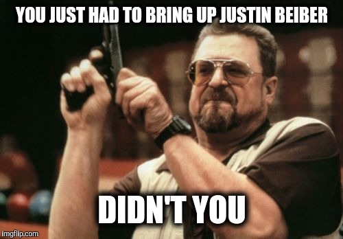 Am I The Only One Around Here Meme | YOU JUST HAD TO BRING UP JUSTIN BEIBER DIDN'T YOU | image tagged in memes,am i the only one around here | made w/ Imgflip meme maker