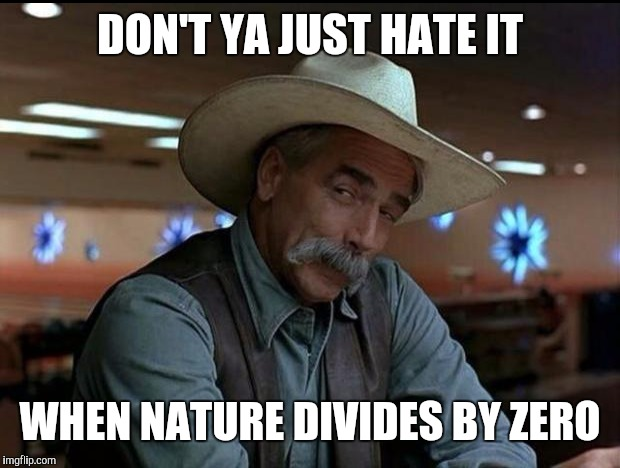 DON'T YA JUST HATE IT WHEN NATURE DIVIDES BY ZERO | made w/ Imgflip meme maker