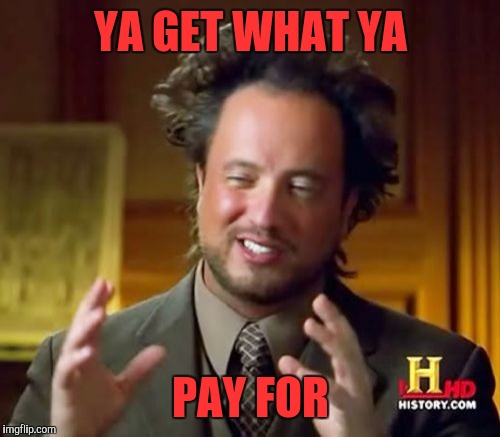Ancient Aliens Meme | YA GET WHAT YA PAY FOR | image tagged in memes,ancient aliens | made w/ Imgflip meme maker