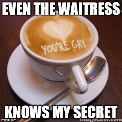 You're Gay | EVEN THE WAITRESS KNOWS MY SECRET | image tagged in gay,coffee,waitress,closet,lgbt | made w/ Imgflip meme maker