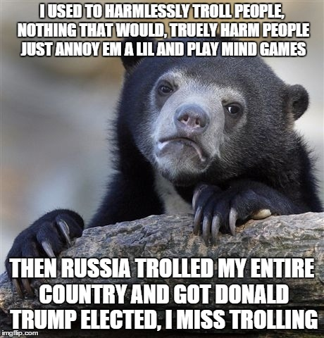 Confession Bear Meme | I USED TO HARMLESSLY TROLL PEOPLE, NOTHING THAT WOULD, TRUELY HARM PEOPLE JUST ANNOY EM A LIL AND PLAY MIND GAMES THEN RUSSIA TROLLED MY ENT | image tagged in memes,confession bear | made w/ Imgflip meme maker