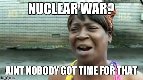 Aint Nobody Got Time For That Meme | NUCLEAR WAR? AINT NOBODY GOT TIME FOR THAT | image tagged in memes,aint nobody got time for that | made w/ Imgflip meme maker
