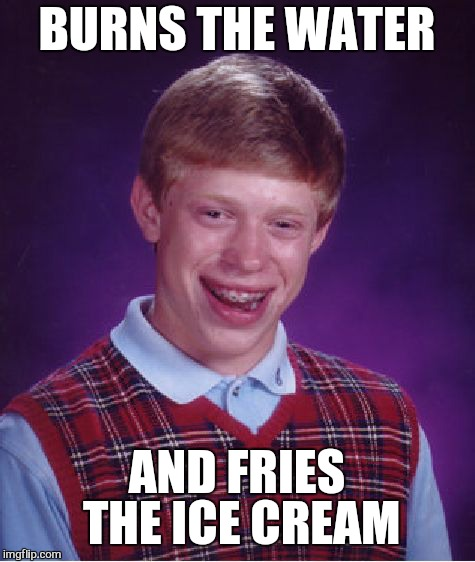 Bad Luck Brian Meme | BURNS THE WATER AND FRIES THE ICE CREAM | image tagged in memes,bad luck brian | made w/ Imgflip meme maker