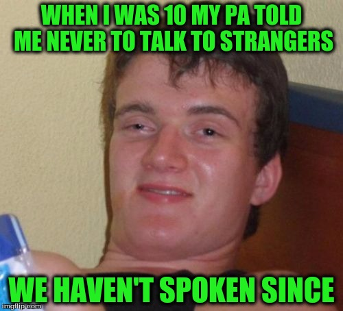 10 Guy Meme | WHEN I WAS 10 MY PA TOLD ME NEVER TO TALK TO STRANGERS WE HAVEN'T SPOKEN SINCE | image tagged in memes,10 guy | made w/ Imgflip meme maker