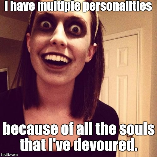 Zombie-...end.jpg | I have multiple personalities because of all the souls that I've devoured. | image tagged in zombie-endjpg | made w/ Imgflip meme maker