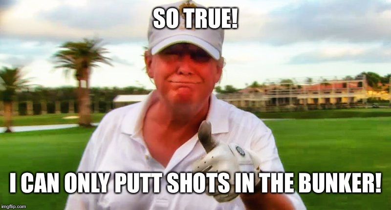 SO TRUE! I CAN ONLY PUTT SHOTS IN THE BUNKER! | made w/ Imgflip meme maker