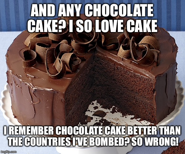 AND ANY CHOCOLATE CAKE? I SO LOVE CAKE I REMEMBER CHOCOLATE CAKE BETTER THAN THE COUNTRIES I'VE BOMBED? SO WRONG! | made w/ Imgflip meme maker