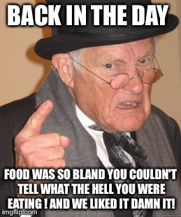 Back In My Day Meme | BACK IN THE DAY FOOD WAS SO BLAND YOU COULDN'T TELL WHAT THE HELL YOU WERE EATING ! AND WE LIKED IT DAMN IT! | image tagged in memes,back in my day | made w/ Imgflip meme maker