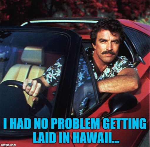 I HAD NO PROBLEM GETTING LAID IN HAWAII... | made w/ Imgflip meme maker