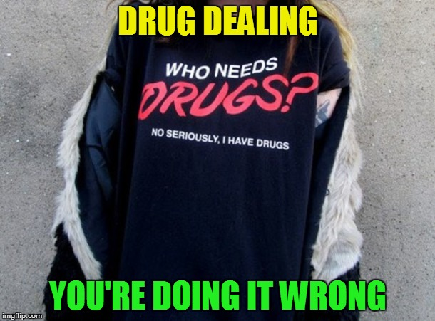 ...Or are you? | DRUG DEALING YOU'RE DOING IT WRONG | image tagged in memes,drug dealer | made w/ Imgflip meme maker