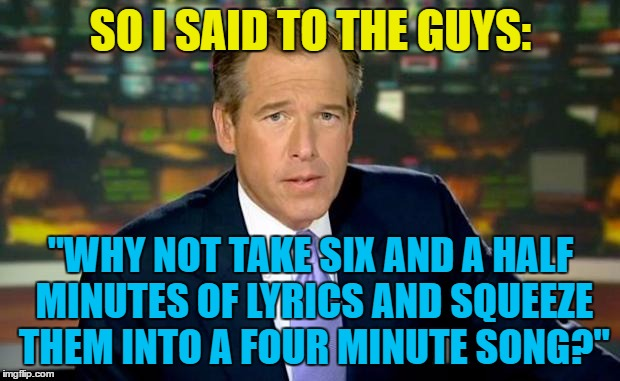 "SO I SAID TO THE GUYS: ""WHY NOT TAKE SIX AND A HALF MINUTES OF LYRICS AND SQUEEZE THEM INTO A FOUR MINUTE SONG?"" 