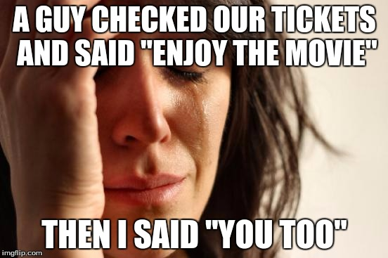 "This actually happened to me once. XD | A GUY CHECKED OUR TICKETS AND SAID ""ENJOY THE MOVIE"" THEN I SAID ""YOU TOO"" 