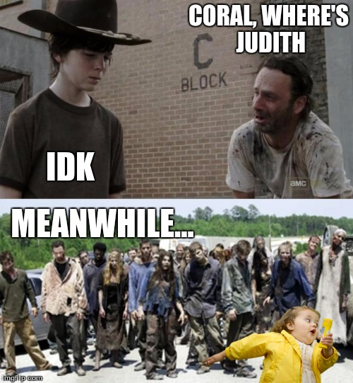 CORAL, WHERE'S JUDITH IDK MEANWHILE... | image tagged in the walking dead,rick and carl,walkers,chubby bubbles girl | made w/ Imgflip meme maker