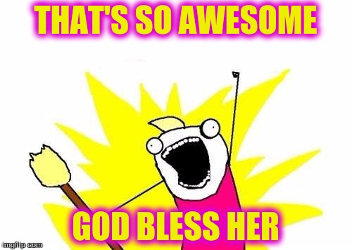 X All The Y Meme | THAT'S SO AWESOME GOD BLESS HER | image tagged in memes,x all the y | made w/ Imgflip meme maker