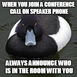 Angry Advice Mallard | WHEN YOU JOIN A CONFERENCE CALL ON SPEAKER PHONE ALWAYS ANNOUNCE WHO IS IN THE ROOM WITH YOU | image tagged in angry advice mallard,AdviceAnimals | made w/ Imgflip meme maker