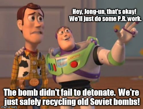 X, X Everywhere Meme | Hey, Jong-un, that's okay!  We'll just do some P.R. work. The bomb didn't fail to detonate.  We're just safely recycling old Soviet bombs! | image tagged in memes,x,x everywhere,x x everywhere | made w/ Imgflip meme maker