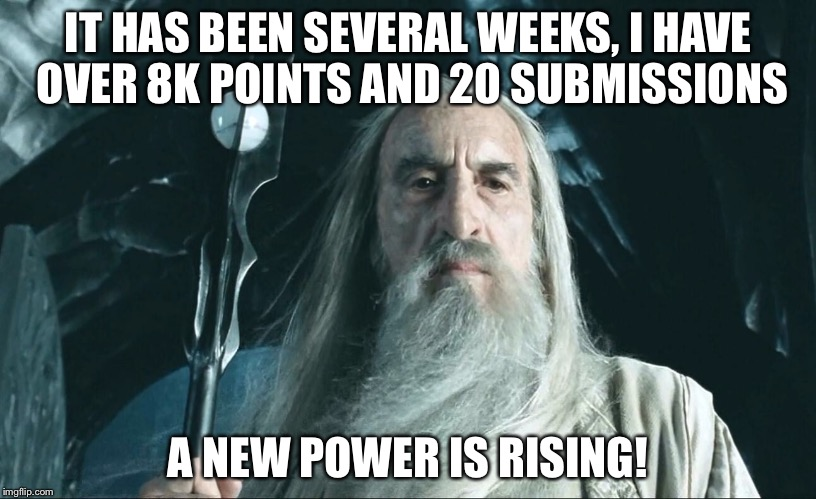 IT HAS BEEN SEVERAL WEEKS, I HAVE OVER 8K POINTS AND 20 SUBMISSIONS A NEW POWER IS RISING! | made w/ Imgflip meme maker