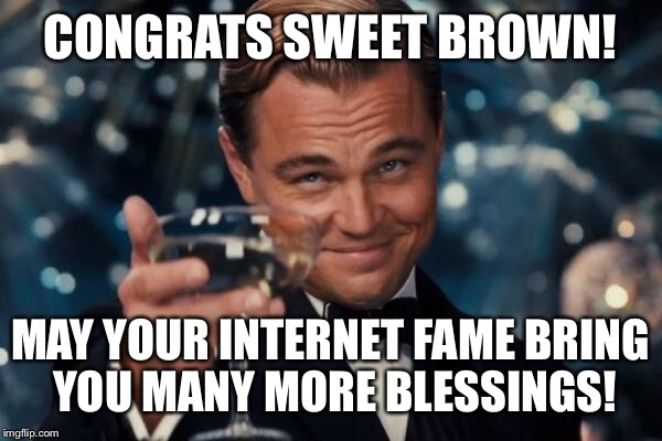 Leonardo Dicaprio Cheers Meme | CONGRATS SWEET BROWN! MAY YOUR INTERNET FAME BRING YOU MANY MORE BLESSINGS! | image tagged in memes,leonardo dicaprio cheers | made w/ Imgflip meme maker