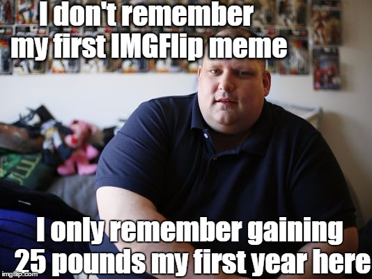 I can relate  lol | I don't remember my first IMGFlip meme I only remember gaining 25 pounds my first year here | image tagged in chubby guy | made w/ Imgflip meme maker