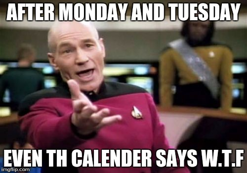 Picard Wtf Meme | AFTER MONDAY AND TUESDAY EVEN TH CALENDER SAYS W.T.F | image tagged in memes,picard wtf | made w/ Imgflip meme maker