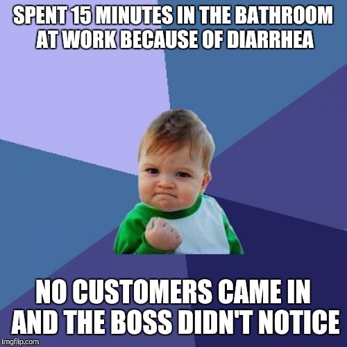 Success Kid | SPENT 15 MINUTES IN THE BATHROOM AT WORK BECAUSE OF DIARRHEA NO CUSTOMERS CAME IN AND THE BOSS DIDN'T NOTICE | image tagged in memes,success kid,AdviceAnimals | made w/ Imgflip meme maker