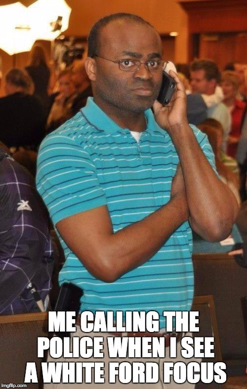 Black guy calling  |  ME CALLING THE POLICE WHEN I SEE A WHITE FORD FOCUS | image tagged in black guy calling | made w/ Imgflip meme maker