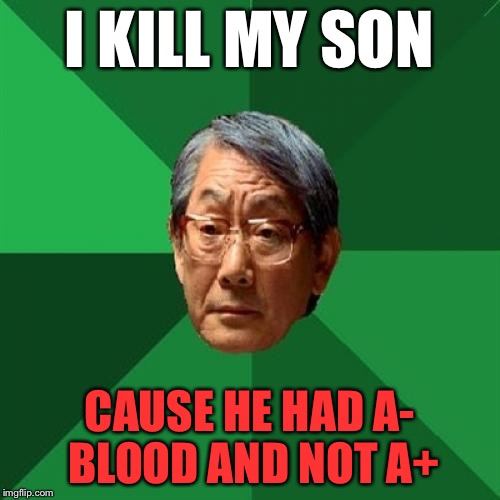 High Expectations Asian Father Meme | I KILL MY SON CAUSE HE HAD A- BLOOD AND NOT A+ | image tagged in memes,high expectations asian father | made w/ Imgflip meme maker