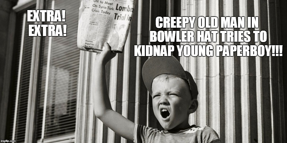EXTRA! EXTRA! CREEPY OLD MAN IN BOWLER HAT TRIES TO KIDNAP YOUNG PAPERBOY!!! | made w/ Imgflip meme maker