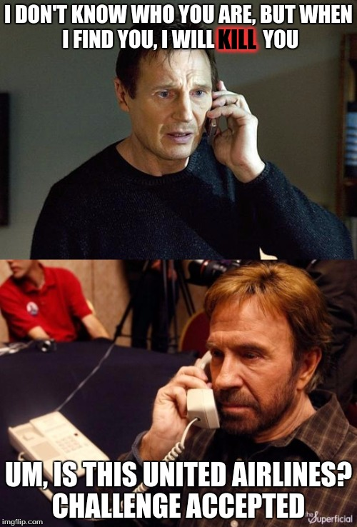 I feel sorry for Liam. his daughter gets kidnapped and he calls the wrong number. :( | I DON'T KNOW WHO YOU ARE, BUT WHEN I FIND YOU, I WILL            YOU UM, IS THIS UNITED AIRLINES? CHALLENGE ACCEPTED KILL | image tagged in chuck norris phone,liam neeson,chuck norris vs liam neeson | made w/ Imgflip meme maker