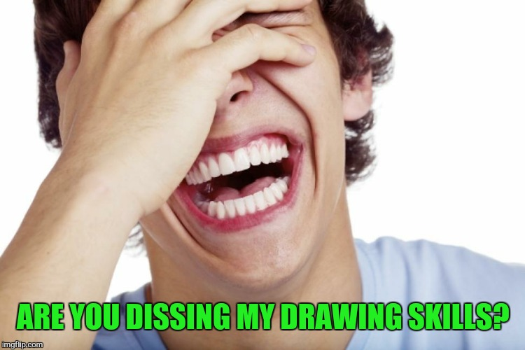 ARE YOU DISSING MY DRAWING SKILLS? | made w/ Imgflip meme maker