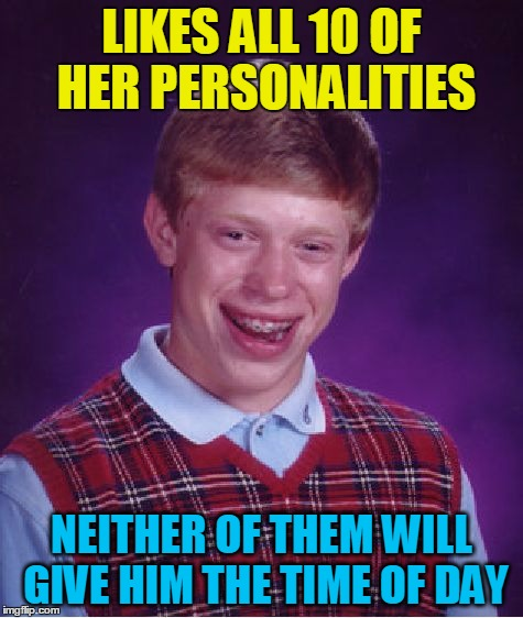 Bad Luck Brian Meme | LIKES ALL 10 OF HER PERSONALITIES NEITHER OF THEM WILL GIVE HIM THE TIME OF DAY | image tagged in memes,bad luck brian | made w/ Imgflip meme maker