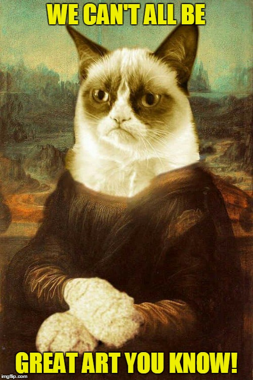 Grumpy cat 1 | WE CAN'T ALL BE GREAT ART YOU KNOW! | image tagged in grumpy cat 1 | made w/ Imgflip meme maker