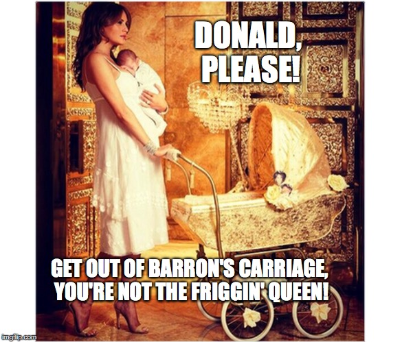 Barron's Gold Carriage | DONALD, PLEASE! GET OUT OF BARRON'S CARRIAGE, YOU'RE NOT THE FRIGGIN' QUEEN! | image tagged in barron trump,melania trump,gold carriage,the queen,bobcrespodotcom | made w/ Imgflip meme maker