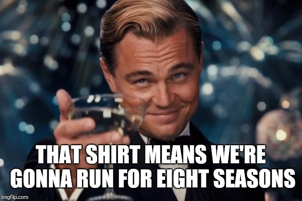 Leonardo Dicaprio Cheers Meme | THAT SHIRT MEANS WE'RE GONNA RUN FOR EIGHT SEASONS | image tagged in memes,leonardo dicaprio cheers | made w/ Imgflip meme maker