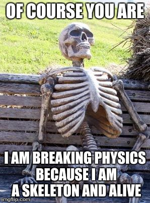 Waiting Skeleton Meme | OF COURSE YOU ARE I AM BREAKING PHYSICS BECAUSE I AM A SKELETON AND ALIVE | image tagged in memes,waiting skeleton | made w/ Imgflip meme maker