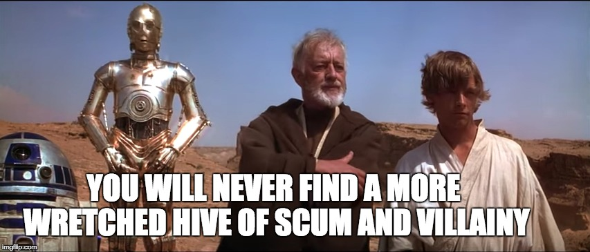 YOU WILL NEVER FIND A MORE WRETCHED HIVE OF SCUM AND VILLAINY | made w/ Imgflip meme maker