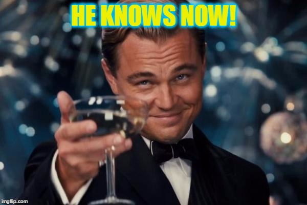 Leonardo Dicaprio Cheers Meme | HE KNOWS NOW! | image tagged in memes,leonardo dicaprio cheers | made w/ Imgflip meme maker