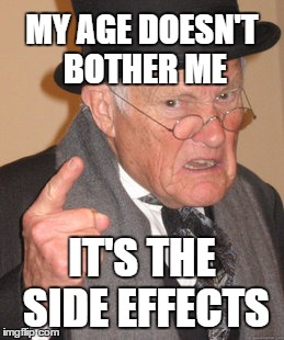 Back In My Day Meme | MY AGE DOESN'T BOTHER ME IT'S THE SIDE EFFECTS | image tagged in what if i told you,old people,old man,side effects | made w/ Imgflip meme maker