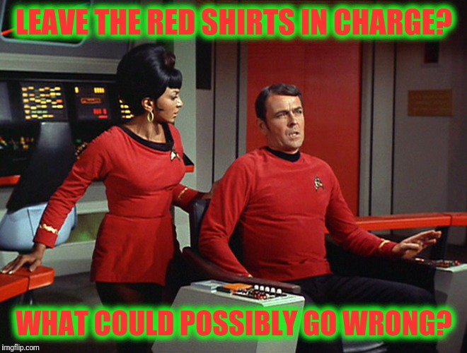 What?  Ahhh, just shoot em, laddie! | LEAVE THE RED SHIRTS IN CHARGE? WHAT COULD POSSIBLY GO WRONG? | image tagged in star trek red shirts | made w/ Imgflip meme maker