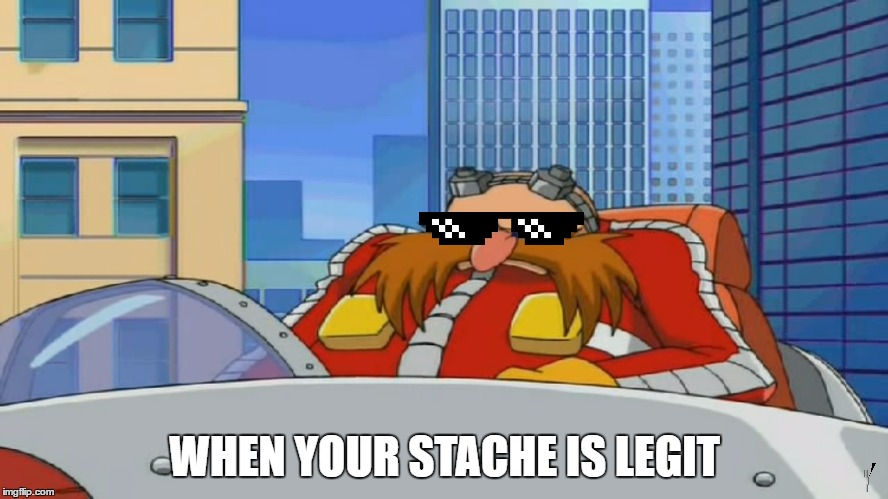 Stache |  WHEN YOUR STACHE IS LEGIT | image tagged in eggman is disappointed - sonic x,eggman,moustache,facial hair | made w/ Imgflip meme maker