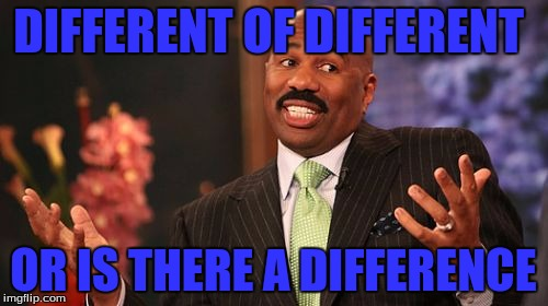 Steve Harvey Meme | DIFFERENT OF DIFFERENT OR IS THERE A DIFFERENCE | image tagged in memes,steve harvey | made w/ Imgflip meme maker