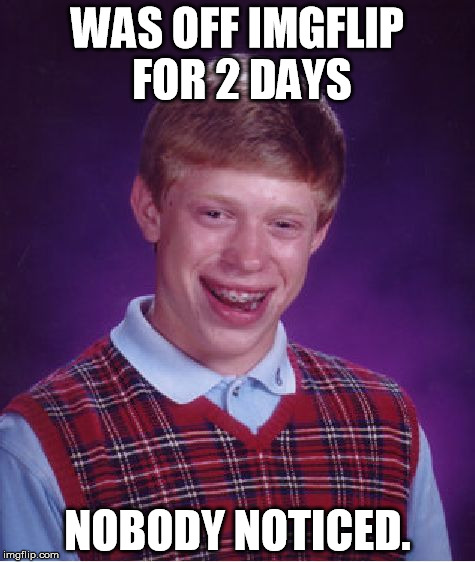 Bad Luck Brian Meme | WAS OFF IMGFLIP FOR 2 DAYS NOBODY NOTICED. | image tagged in memes,bad luck brian | made w/ Imgflip meme maker