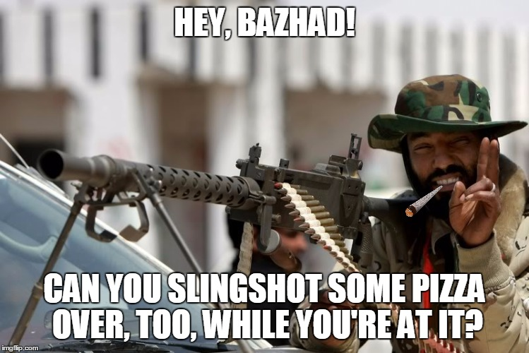 HEY, BAZHAD! CAN YOU SLINGSHOT SOME PIZZA OVER, TOO, WHILE YOU'RE AT IT? | made w/ Imgflip meme maker