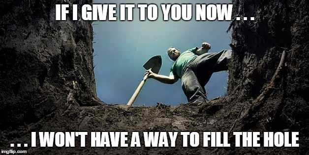 IF I GIVE IT TO YOU NOW . . . . . . I WON'T HAVE A WAY TO FILL THE HOLE | made w/ Imgflip meme maker
