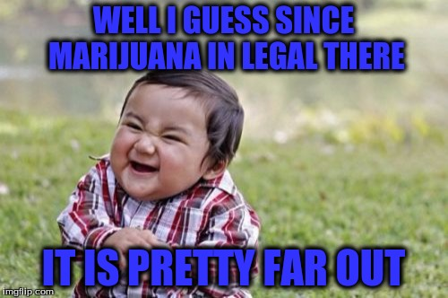 Evil Toddler Meme | WELL I GUESS SINCE MARIJUANA IN LEGAL THERE IT IS PRETTY FAR OUT | image tagged in memes,evil toddler | made w/ Imgflip meme maker