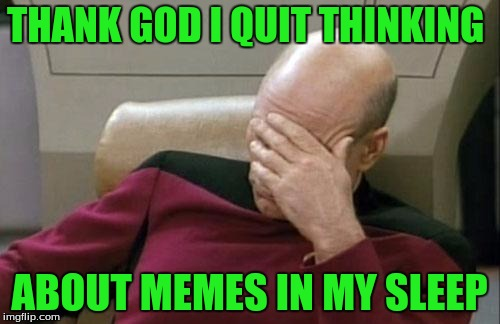 Captain Picard Facepalm Meme | THANK GOD I QUIT THINKING ABOUT MEMES IN MY SLEEP | image tagged in memes,captain picard facepalm | made w/ Imgflip meme maker