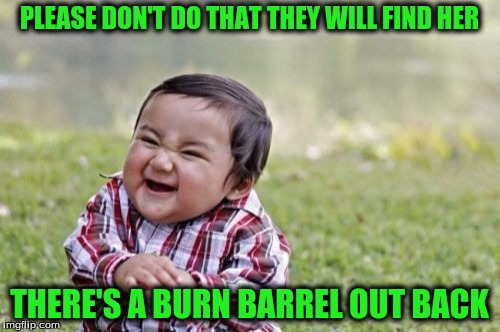 Evil Toddler Meme | PLEASE DON'T DO THAT THEY WILL FIND HER THERE'S A BURN BARREL OUT BACK | image tagged in memes,evil toddler | made w/ Imgflip meme maker